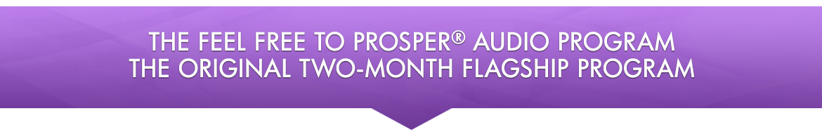The Feel Free to Prosper® Audio Program — The Original Two-month Flagship Program
