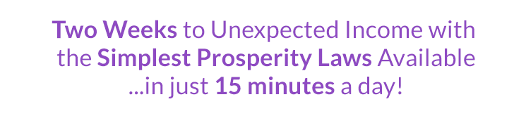 Two Weeks to Unexpected Income With the Simplest Propesperity Laws Available …in just 15 minutes a day!