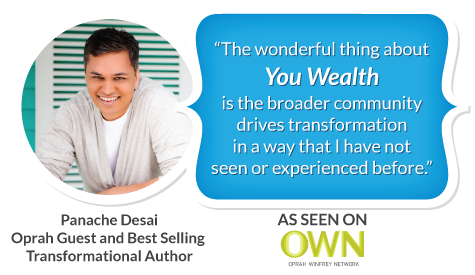 """The wonderful thing about You Wealth is the broader community drives transformation in a way that I have not seen or experienced before."" p Panache Desai, Oprah guest and best selling transformational author"