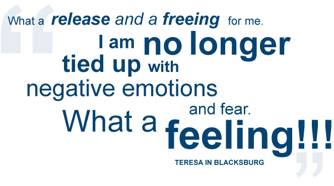What a release and a freeing for me.  I am no longer tied up with negative emotions and fear. What a feeling!!! — Teresa in Blacksburg