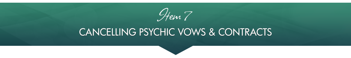 Item 7: Cancelling Psychic Vows & Contracts