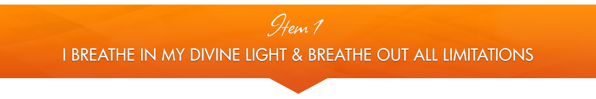 Item 1: I Breathe in My Divine Light, and Breathe out All Limitations