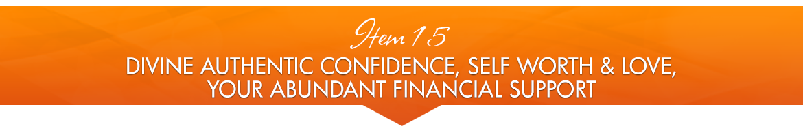 Item 15: Divine Authentic Confidence Self Worth & Love; Your Abundant Financial Support
