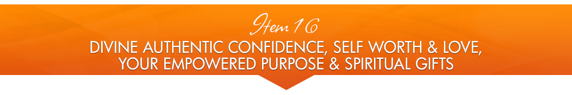 Item 16: Divine Authentic Confidence, Self-Worth & Love; Your Empowered Purpose and Spiritual Gifts