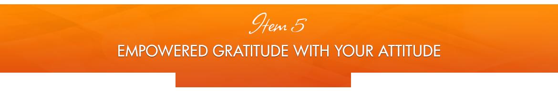 Item 5: Empowered Gratitude with Your Attitude