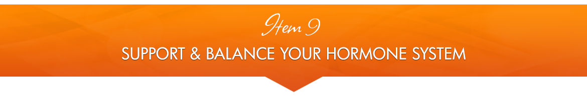 Item 9: Support and Balance Your Hormone System