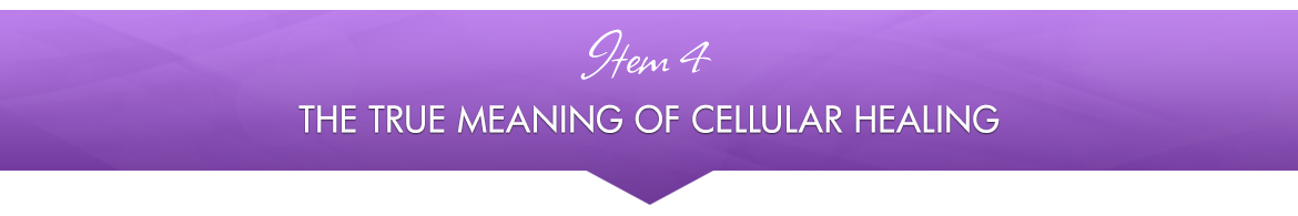 Item 4: The True Meaning of Cellular Healing