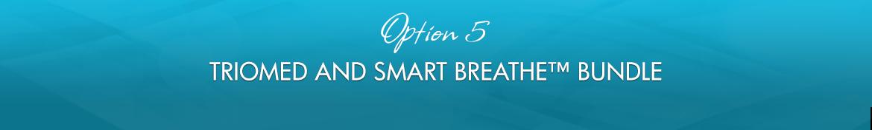 Option 5: Triomed and Smart Breathe™ Bundle