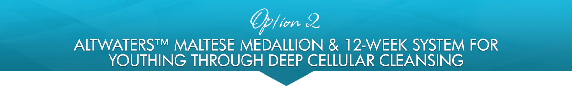 Option 2: AltWaters™ Maltese Medallion & 12-Week System for Youthing Through Deep Cellular Cleansing