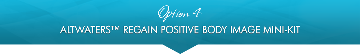 Option 4: AltWaters™ Regain Positive Body Image Mini-Kit