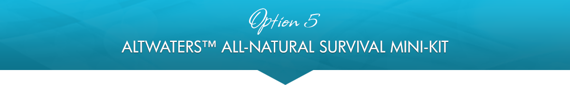 Option 5: AltWaters™ All-Natural Survival Mini-Kit