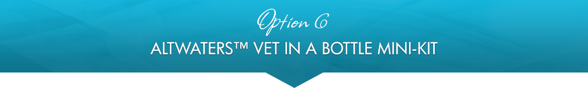 Option 6: AltWaters™ Vet in a Bottle Mini-Kit