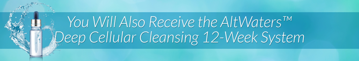 This Option Also Includes the AltWaters™ Deep Cellular Cleansing 12-Week System