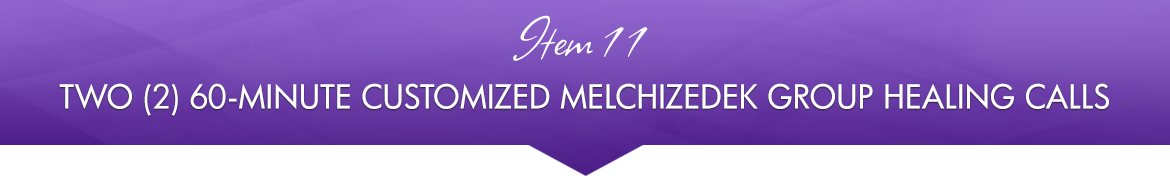 Item 11: Two (2) 60-Minute Customized Melchizedek Group Healing Calls