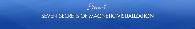 Item 4: Seven Secrets of Magnetic Visualization