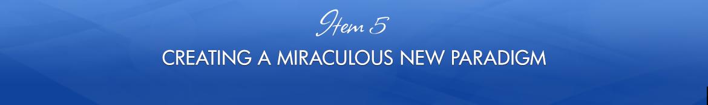 Item 5: Creating a Miraculous New Paradigm