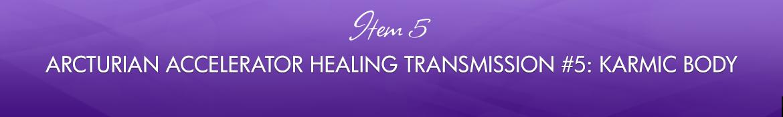 Item 5: Arcturian Accelerator Healing Transmission #5: Karmic Body