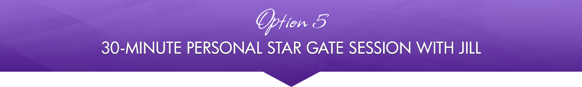 Option 5: 30-Minute Personal Star Gate Session with Jill