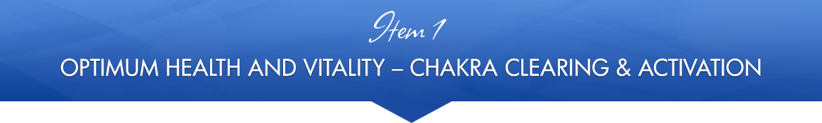 Item 1: Optimum Health and Vitality Chakra Clearing & Activation