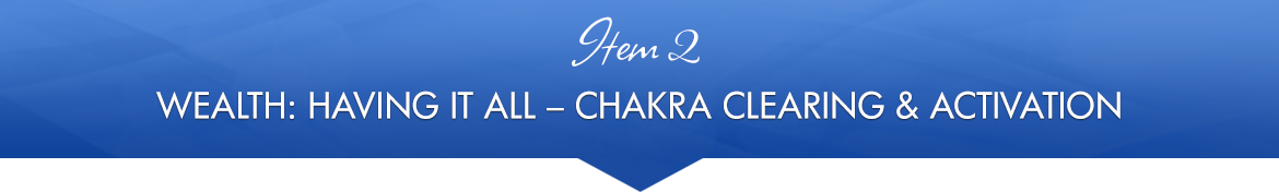 Item 2: Wealth: Having It All Chakra Clearing & Activation