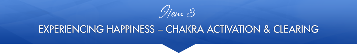 Item 3: Experiencing Happiness Chakra Activation & Clearing