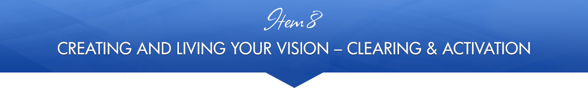 Item 8: Creating and Living Your Vision — Clearing & Activation