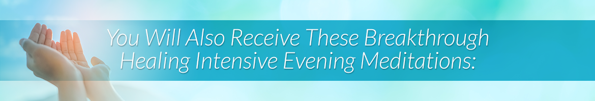 You Will Also Receive These Breakthrough Healing Intensive Evening Meditations