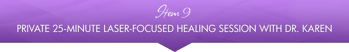 Item 9: Private 25-minute Laser-Focused Healing Session with Dr. Karen