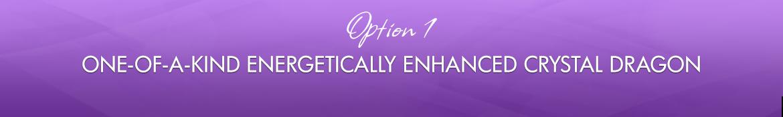 Option 1: One-of-a-Kind Energetically Enhanced Crystal Dragon