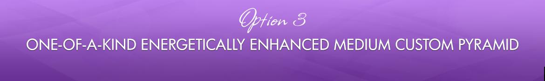 Option 3: One-of-a-Kind Energetically Enhanced Medium Custom Pyramid