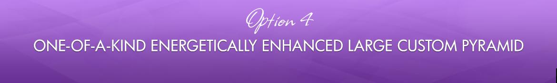 Option 4: One-of-a-Kind Energetically Enhanced Large Custom Pyramid