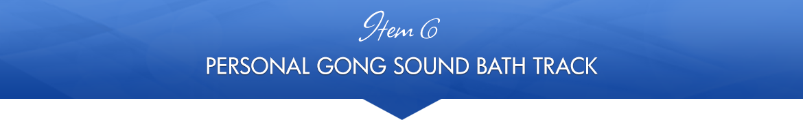 Item 6: Personal Gong Sound Bath Track
