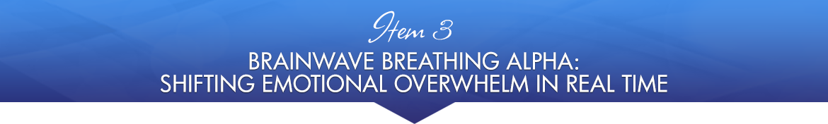 Item 3: Brainwave Breathing Alpha: Shifting Emotional Overwhelm in Real Time