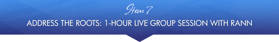 Item 7: Address the Roots: 1-Hour Live Group Session with Rann