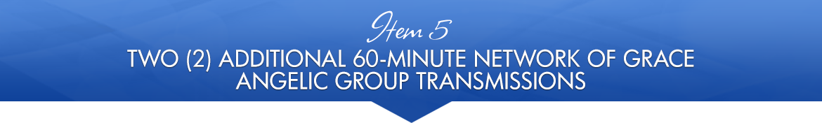 Item 5: Two (2) Additional 60-Minute Network of Grace Angelic Group Transmissions