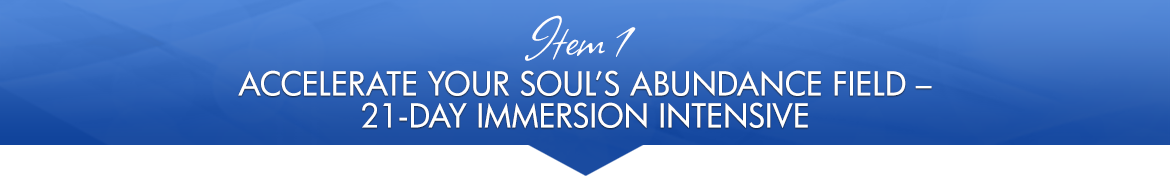 Item 1: Accelerate Your Soul's Abundance Field — 21-Day Immersion Intensive