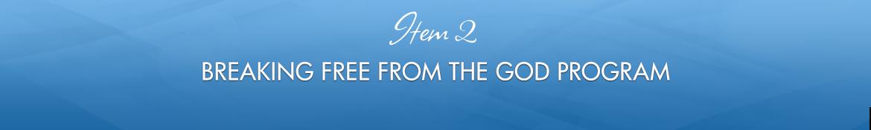 Item 2: Breaking Free from the God Program