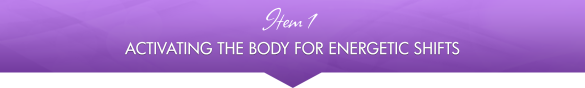 Item 1: Activating the Body for Energetic Shifts