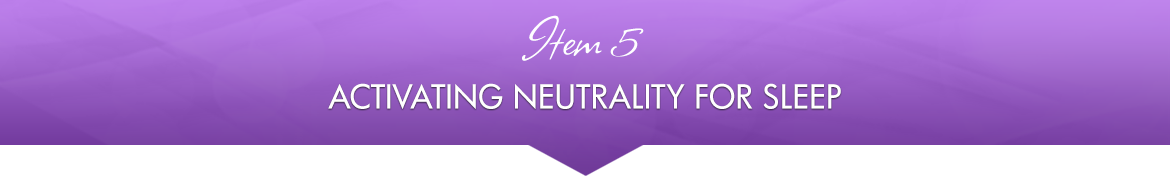 Item 5: Activating Neutrality for Sleep