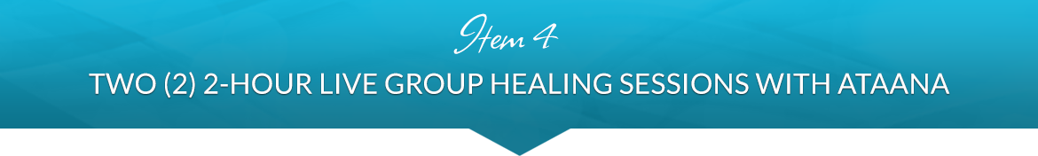 Item 4: Two (2) 2-Hour Live Group Healing Sessions with Ataana