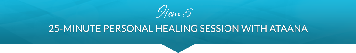 Item 5: 25-Minute Personal Healing Session with Ataana