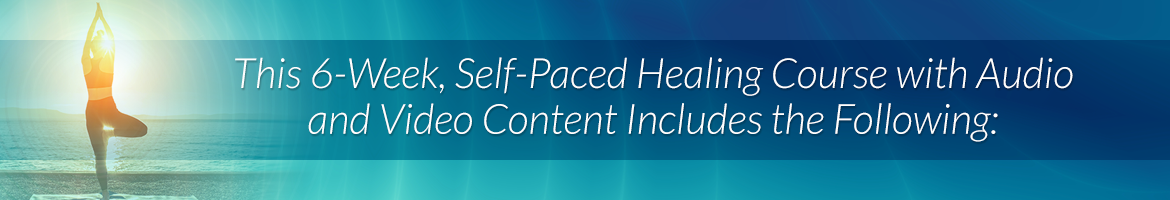 This 6-Week, Self-Paced Healing Course with Audio and Video Content Includes the Following: