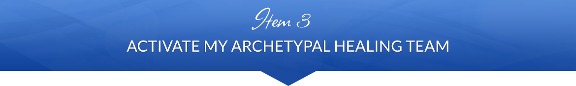 Item 3: Activate My Archetypal Healing Team