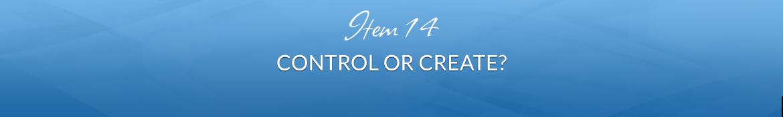 Item 14: Control or Create?