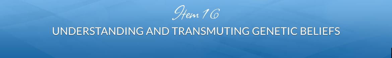Item 16: Understanding and Transmuting Genetic Beliefs