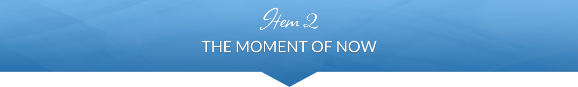Item 2: The Moment of Now