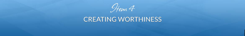 Item 4: Creating Worthiness