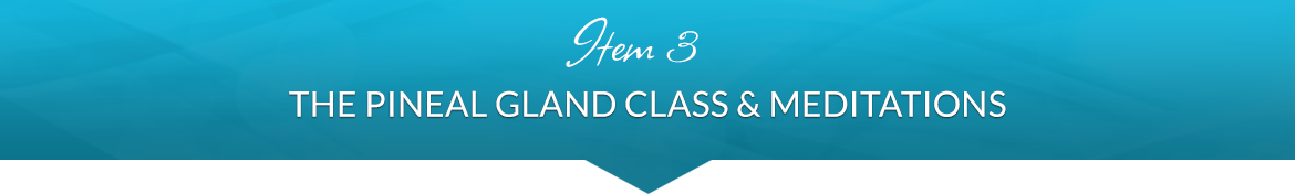 Item 3: The Pineal Gland Class & Meditations