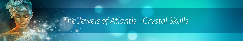 The Jewels of Atlantis — Crystal Skulls