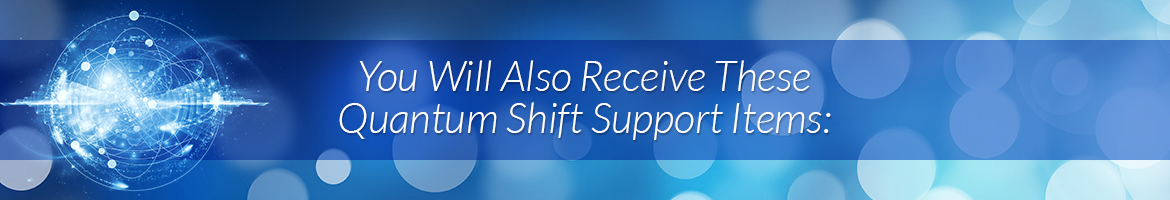 You Will Also Receive These Quantum Shift Support Items: